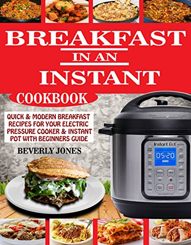 BREAKFAST IN AN INSTANT COOKBOOK: Quick & Modern Breakfast Recipes For Your Electric Pressure Cooker & Instant Pot With Beginners Guide by BEVERLY JONES