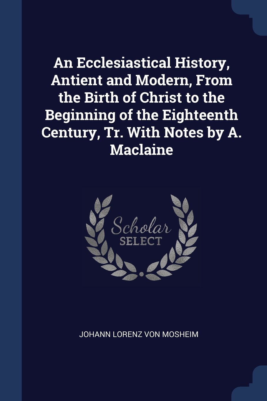 Download An Ecclesiastical History, Antient and Modern, From the Birth of Christ to the Beginning of the Eighteenth Century, Tr. With Notes by A. Maclaine pdf epub
