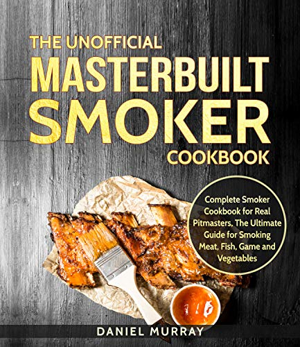 The Unofficial Masterbuilt Smoker Cookbook: Complete Smoker Cookbook for Real Pitmasters, The Ultimate Guide for Smoking Meat, Fish, Game and Vegetables by Daniel Murray
