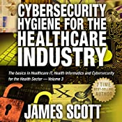 Cybersecurity Hygiene for the Healthcare Industry: The Basics in Healthcare IT, Health Informatics and Cybersecurity for the Health Sector Volume 3 | James Scott