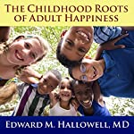 The Childhood Roots of Adult Happiness: Five Steps to Help Kids Create and Sustain Lifelong Joy | Edward M. Hallowell MD