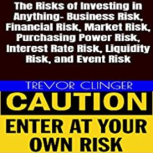 The Risks of Investing in Anything: Business Risk, Financial Risk, Market Risk, Purchasing Power Risk, Interest Rate Risk, Liquidity Risk, and Event Risk Audiobook by Trevor Clinger Narrated by Trevor Clinger