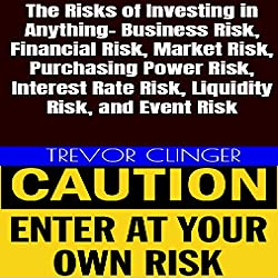 The Risks of Investing in Anything: Business Risk, Financial Risk, Market Risk, Purchasing Power Risk, Interest Rate Risk, Liquidity Risk, and Event Risk