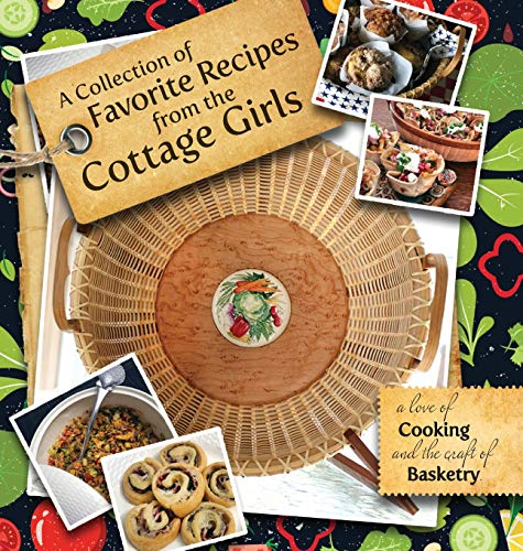 A Collection of Favorite Recipes from the Cottage Girls: A Love of Cooking and the Craft of Basketry (The Collection Cottage)
