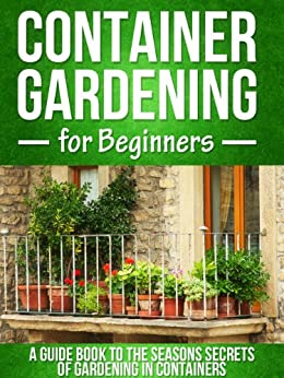 Container Gardening For Beginners A Guide Book To The Seasons Secrets Of Gardening In