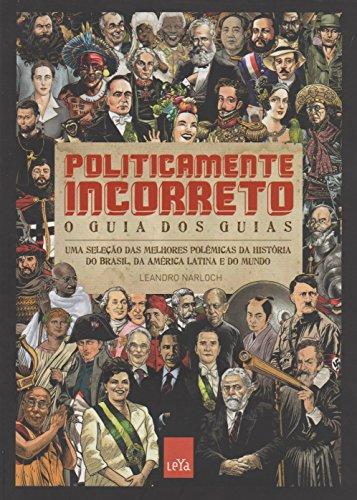 Politicamente Incorreto. O Guia dos Guias. Uma Seleção das Melhores Polêmicas da História do Brasil, da América Latina e do Mundo