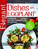 Elegant dishes with eggplant.: Cookbook: 25 recipes for true connoisseurs of eggplant.