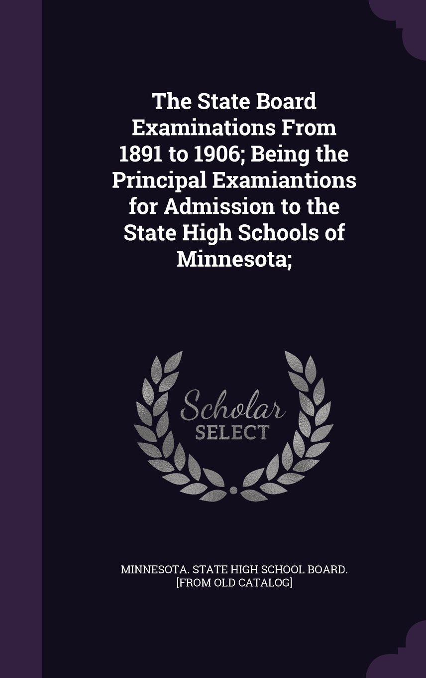 The State Board Examinations from 1891 to 1906; Being the Principal Examiantions for Admission to the State High Schools of Minnesota; PDF