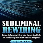 Subliminal Rewiring: Become the Successful Entrepreneur You Were Meant to Be and Start Believing in You with Affirmations and Hypnosis | J. J. Hills