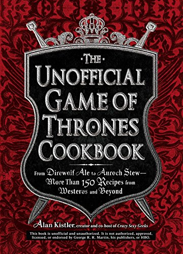 The Unofficial Game of Thrones Cookbook: From Direwolf Ale to Auroch Stew - More Than 150 Recipes from Westeros and Beyond (Unofficial Cookbook) by Alan Kistler