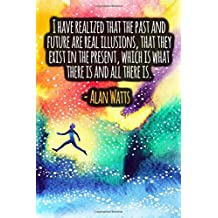 I Have Realized That The Past And Future Are Real Illusions, That They Exist In The Present, Which Is What There Is And All There Is: ALAN WATTS Quotes Designer Notebook
