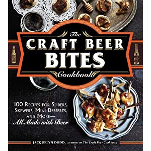 The Craft Beer Bites Cookbook: 100 Recipes for Sliders, Skewers, Mini Desserts, and More–All Made with Beer