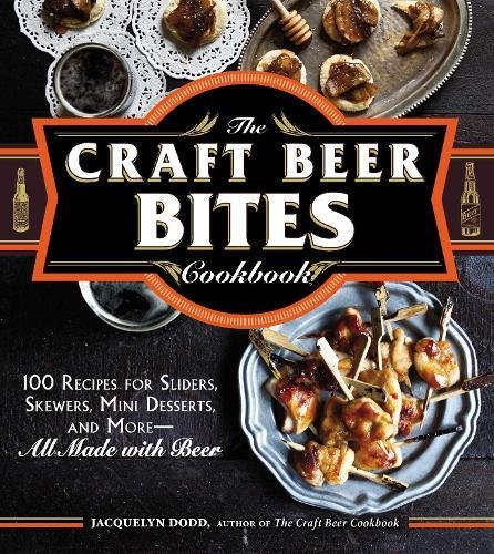 The Craft Beer Bites Cookbook: 100 Recipes for Sliders, Skewers, Mini Desserts, and More--All Made with Beer by Jacquelyn Dodd