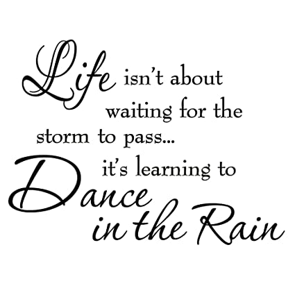 Life Isnt About Waiting For The Storm To Pass Its Learning To Dance In The  Rain