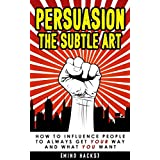 Persuasion: The Subtle Art: How to Influence People to Always Get YOUR Way and What YOU Want (Persuasion, Influence, Hypnosis, Psychology, Compliance Gaining, Human Behavior, Mind Hacks, Book 4)