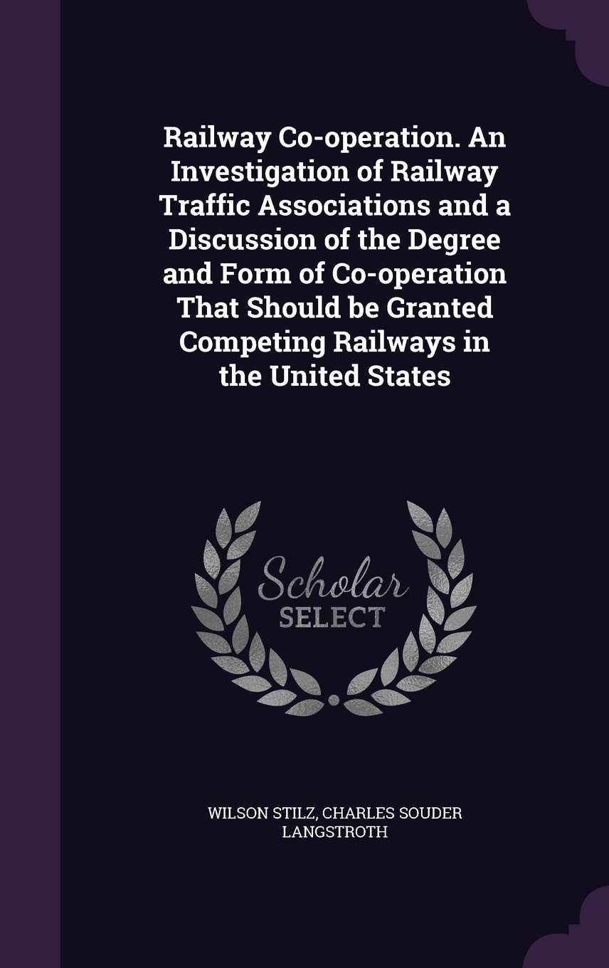 Railway Co-operation. An Investigation of Railway Traffic Associations and a Discussion of the Degree and Form of Co-operation That Should be Granted Competing Railways in the United States ebook