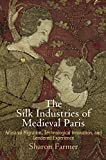 The Silk Industries of Medieval Paris: Artisanal Migration, Technological Innovation, and Gendered Experience (The Middle Ages Series)