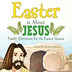 Easter Is About Jesus: Family Devotions for the Easter Season | Mukkove Johnson