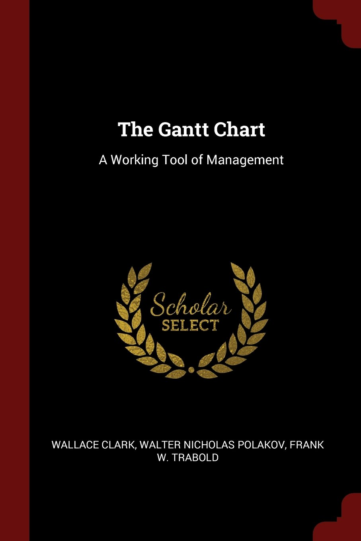 The Gantt Chart A Working Tool Of Management Wallace Clark Walter