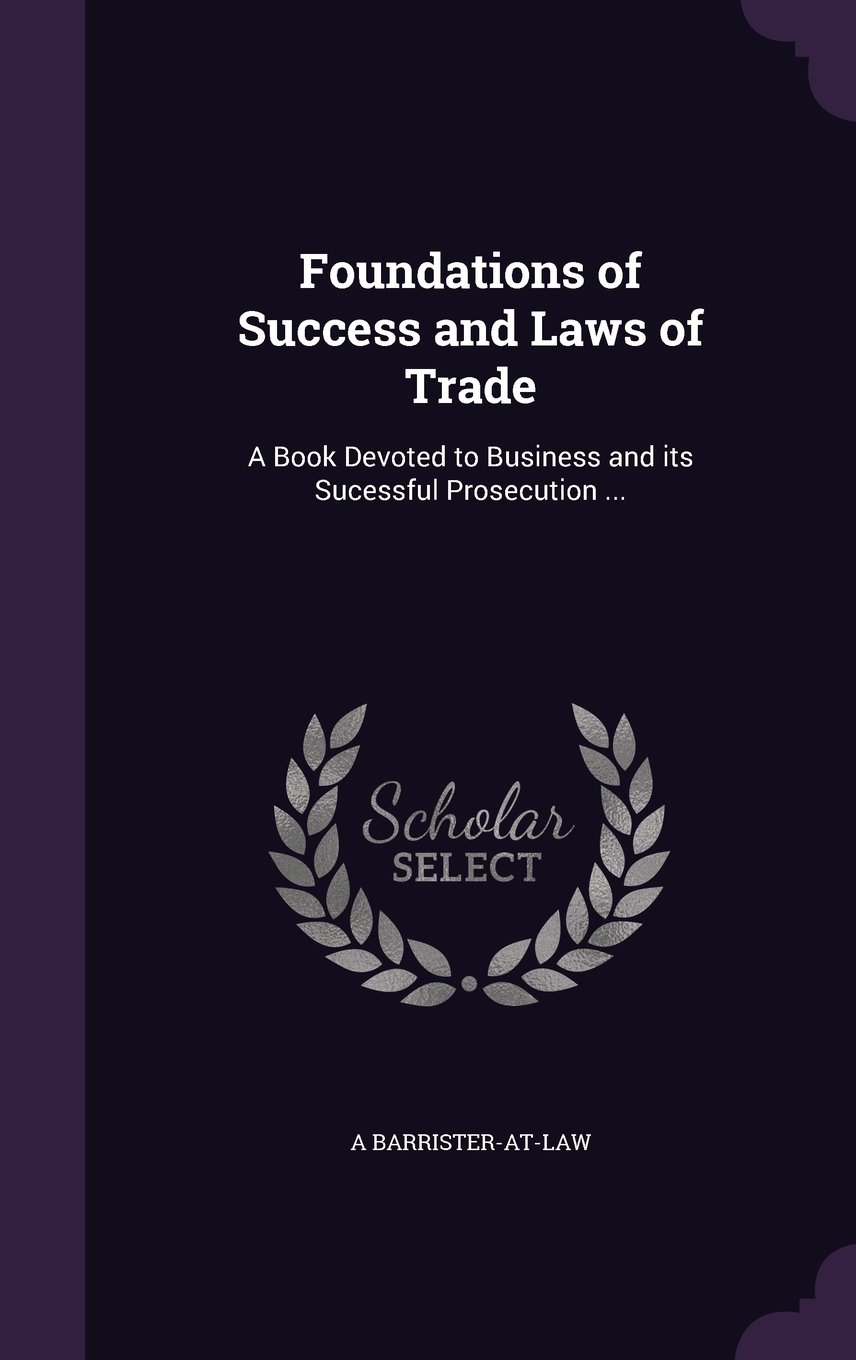 Foundations of Success and Laws of Trade: A Book Devoted to Business and its Sucessful Prosecution ebook