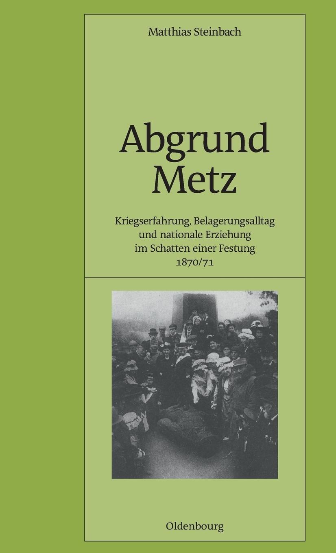 Abgrund Metz: Kriegserfahrung, Belagerungsalltag und nationale Erziehung im Schatten einer Festung 1870/71 (Pariser Historische Studien, Band 56)