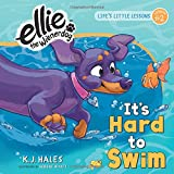 It's Hard to Swim (Ellie the Wienerdog series): Life's Little Lessons by Ellie the Wienerdog - Lesson #2