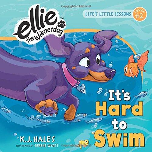 It's Hard to Swim (Ellie the Wienerdog series): Life's Little Lessons by Ellie the Wienerdog - Lesson #2 by Open Door Press, Inc.