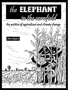 The Elephant in the Cornfield: The Politics of Agriculture and Climate Change by [Clayton, Chris]