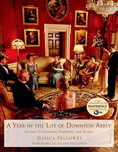 A Year in the Life of Downton Abbey: Seasonal Celebrations, Traditions, and Recipes (The World of Downton Abbey)