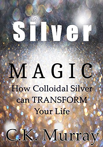 Silver Magic: How Colloidal Silver Can TRANSFORM Your Life by [Murray, C.K.]