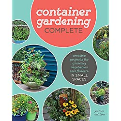 Container Gardening Complete: Creative Projects for Growing Vegetables and Flowers in Small Spaces