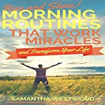 Rise and Shine!: Morning Routines That Work Miracles and Transform Your Life | Samantha Westwood