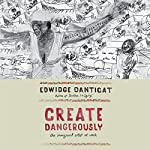 Create Dangerously: The Immigrant Artist at Work | Edwidge Danticat