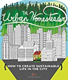 The Urban Homesteader: How to Create Sustainable Life in the City, featuring Make Your Place, Make It Last, Homesweet Homegrown, and Everyday Bicycling (DIY)
