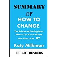 SUMMARY OF: HOW TO CHANGE: The Science of Getting from Where You Are to Where You Want to Be by Katy Milkman