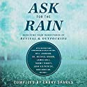 Ask for the Rain: Receiving Your Inheritance of Revival & Outpouring Audiobook by Larry Sparks, Lou Engle, Bill Johnson, Michael D. Brown MBA, James W. Goll, Tommy Tenney, John Kilpatrick, Don Nori Sr., Corey Russell, Banning Liebscher, Michael L. Brown Narrated by John Alan Martinson Jr.