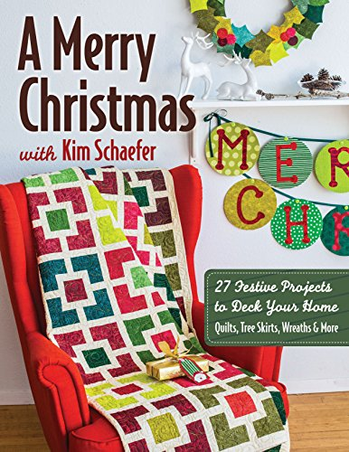 A Merry Christmas with Kim Schaefer: • 27 Festive Projects to Deck Your Home • Quilts, Tree Skirts, Wreaths & More