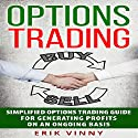 Options Trading: Simplified Options Trading Guide for Generating Profits on an Ongoing Basis Audiobook by Erik Vinny Narrated by Adam Danoff