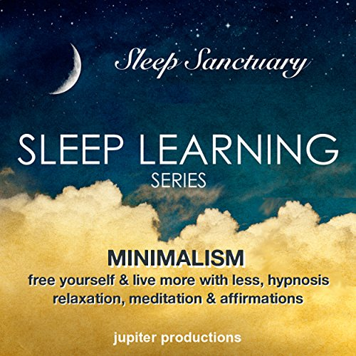 Minimalism, Free Yourself & Live More with Less: Sleep Learning, Hypnosis, Relaxation, Meditation & Affirmations by Jupiter Productions