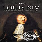 King Louis XIV: A Life from Beginning to End: Royalty Biography, Book 6 | Hourly History