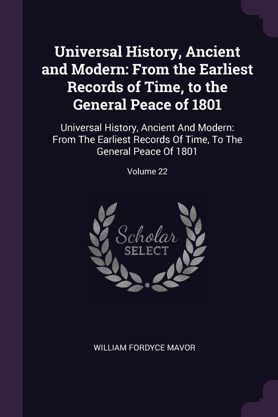 Universal History, Ancient and Modern: From the Earliest Records of Time, to the General Peace of 1801: Universal History, Ancient And Modern: From ... Time, To The General Peace Of 1801; Volume 22 pdf epub