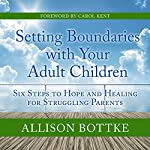 Setting Boundaries with Your Adult Children: Six Steps to Hope and Healing for Struggling Parents | Allison Bottke