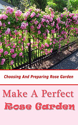 Make a Perfect Rose Garden: Choosing and Preparing Rose Garden