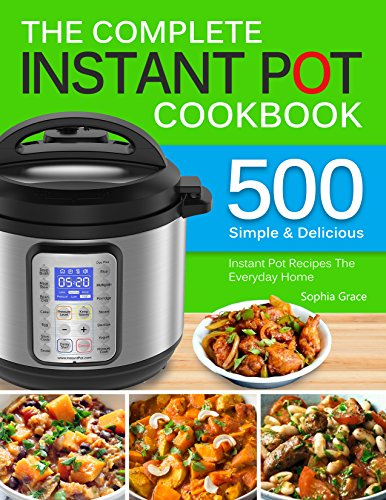 The Complete Instant Pot Cookbook: 500 Simple and Delicious Instant Pot Recipes For The Everyday Home | Complete Instant Pot Cookbook For Beginners.