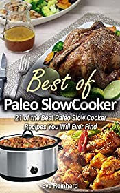 Best of Paleo Slow Cooker: 21 of the Best Paleo Slow Cooker Recipes  You Will Ever Find (Healthy Recipes, Crock Pot Recipes, Slow Cooker Recipes,  Caveman Diet, Stone Age Food, Clean Food)
