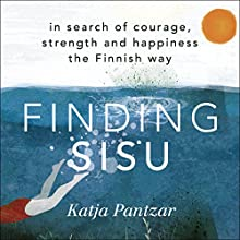Finding Sisu: In Search of Courage, Strength and Happiness the Finnish Way Audiobook by Katja Pantzar Narrated by Karen Cass