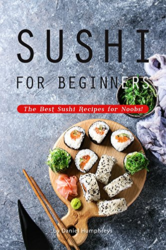 Sushi for Beginners: The Best Sushi Recipes for Noobs! by Daniel Humphreys