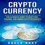 Cryptocurrency: The Ultimate Guide to Investing, Trading, and Mining Cryptocurrency | Roger Bray
