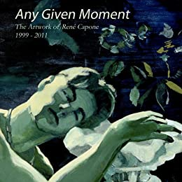 Any Given Moment - The artwork of René Capone 1999-2011 by [Capone, René]