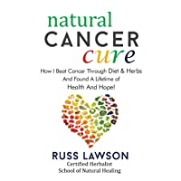 Natural Cancer Cure: How I beat Cancer through diet and herbs and found a life of...